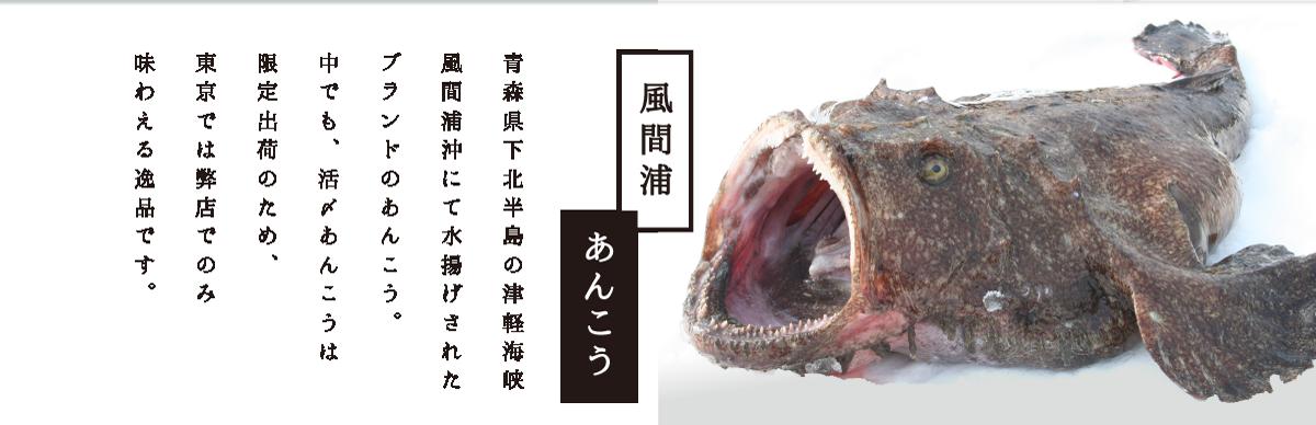 風間浦あんこう 青森県下北半島の津軽海峡 風間浦沖にて水揚げされた 活あんこうのみを厳選。 これは限定出荷のため 東京では弊店でのみ 味わえる一品です。