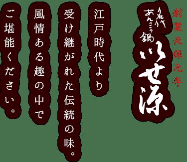 創業天保元年名代あんこう鍋いせ源江戸時代より受け継がれた伝統の味。風情ある趣の中でご堪能ください。